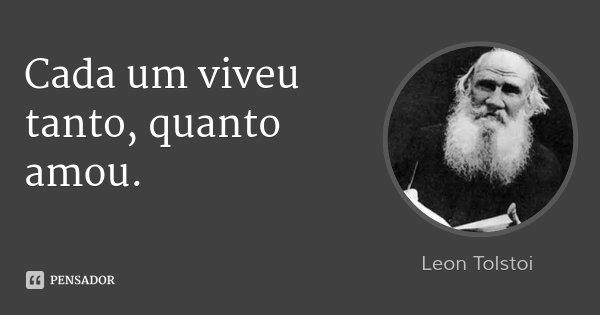 Cada um viveu tanto, quanto amou.... Frase de Léon Tolstoi.