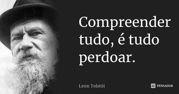 Compreender tudo, é tudo perdoar.... Frase de Léon Tolstoi.