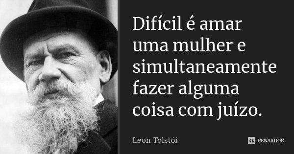 Difícil é amar uma mulher e simultaneamente fazer alguma coisa com juízo.... Frase de Léon Tolstoi.