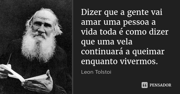 Dizer que a gente vai amar uma pessoa a vida toda é como dizer que uma vela continuará a queimar enquanto vivermos.... Frase de Leon Tolstói.