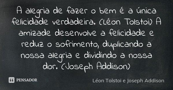 A alegria de fazer o bem é a única felicidade verdadeira. (Léon Tolstoi) A amizade desenvolve a felicidade e reduz o sofrimento, duplicando a nossa alegria e di... Frase de Léon Tolstoi e Joseph Addison.