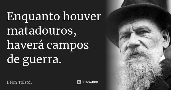Enquanto houver matadouros, haverá campos de guerra.... Frase de Leon Tolstoi.