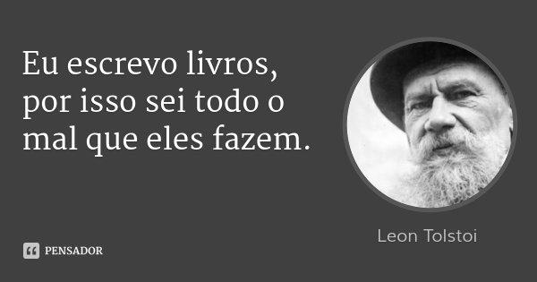 Eu escrevo livros, por isso sei todo o mal que eles fazem.... Frase de Leon Tolstoi.