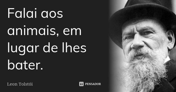 Falai aos animais, em lugar de lhes bater.... Frase de Leon Tolstoi.