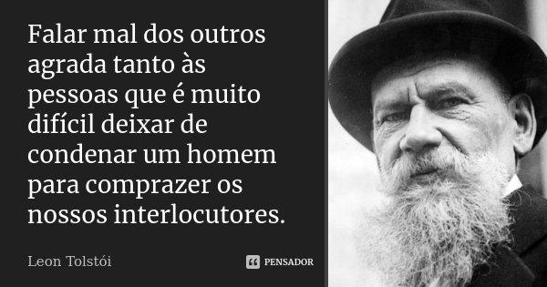 Falar mal dos outros agrada tanto às pessoas que é muito difícil deixar de condenar um homem para comprazer os nossos interlocutores.... Frase de Léon Tolstoi.