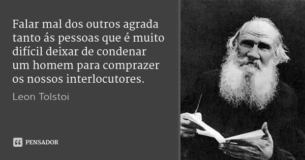 Falar mal dos outros agrada tanto ás pessoas que é muito difícil deixar de condenar um homem para comprazer os nossos interlocutores.... Frase de Leon Tolstoi.