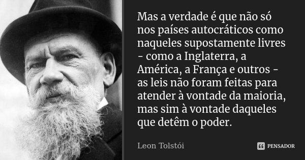 Mas a verdade é que não só nos países autocráticos como naqueles supostamente livres - como a Inglaterra, a América, a França e outros - as leis não foram feita... Frase de Léon Tolstoi.