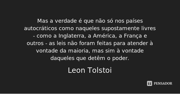 Mas a verdade é que não só nos países autocráticos como naqueles supostamente livres - como a Inglaterra, a América, a França e outros - as leis não foram feita... Frase de Leon Tolstoi.