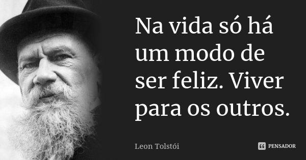 Na vida só há um modo de ser feliz. Viver para os outros.... Frase de Léon Tolstoi.
