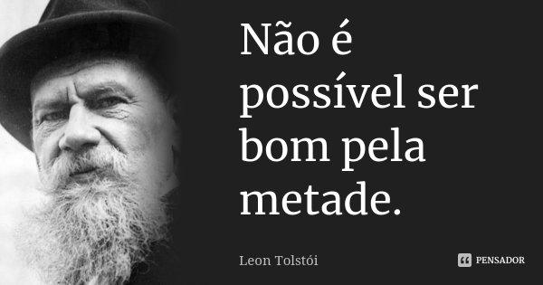 Não é possível ser bom pela metade.... Frase de Léon Tolstoi.