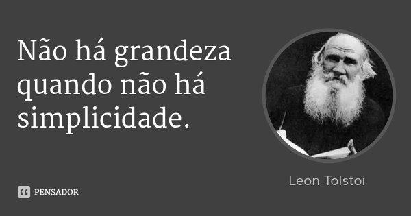 Não há grandeza quando não há simplicidade.... Frase de Leon Tolstoi.