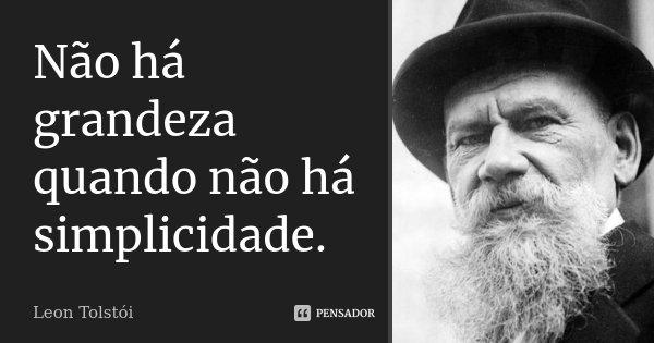 Não há grandeza quando não há simplicidade.... Frase de Leon Tolstói.