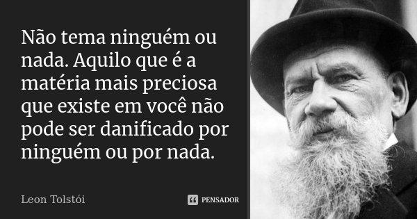 Não tema ninguém ou nada. Aquilo que é a matéria mais preciosa que existe em você não pode ser danificado por ninguém ou por nada.... Frase de Leon Tolstoi.