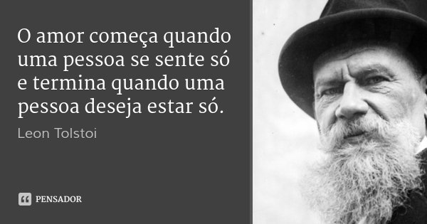 O amor começa quando uma pessoa se sente só e termina quando uma pessoa deseja estar só.... Frase de Leon Tolstoi.