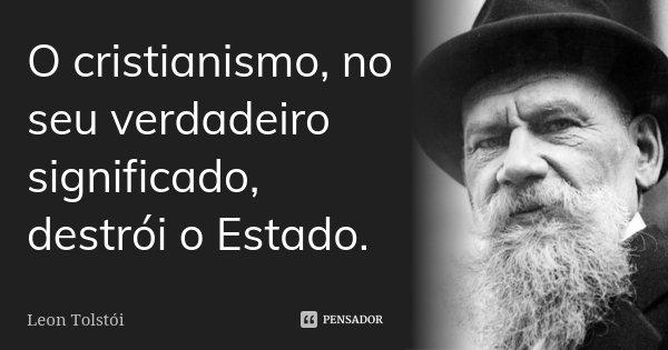 O cristianismo, no seu verdadeiro significado, destrói o Estado.... Frase de Léon Tolstoi.