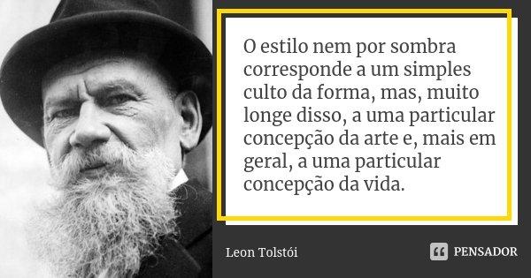 O estilo nem por sombra corresponde a um simples culto da forma, mas, muito longe disso, a uma particular concepção da arte e, mais em geral, a uma particular c... Frase de Léon Tolstoi.
