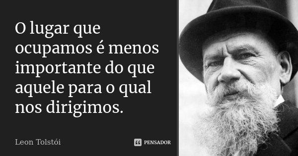 O lugar que ocupamos é menos importante do que aquele para o qual nos dirigimos.... Frase de Léon Tolstoi.