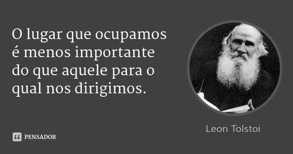 O lugar que ocupamos é menos importante do que aquele para o qual nos dirigimos.... Frase de Leon Tolstoi.