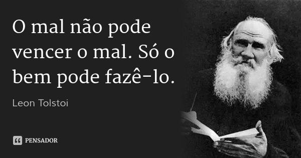 O mal não pode vencer o mal. Só o bem pode fazê-lo.... Frase de Leon Tolstoi.