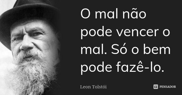 O mal não pode vencer o mal. Só o bem pode fazê-lo.... Frase de Léon Tolstoi.