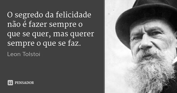 O segredo da felicidade não é fazer sempre o que se quer, mas querer sempre o que se faz.... Frase de Leon Tolstoi.