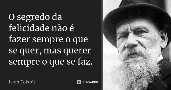 O segredo da felicidade não é fazer sempre o que se quer, mas querer sempre o que se faz.... Frase de Leon Tolstói.
