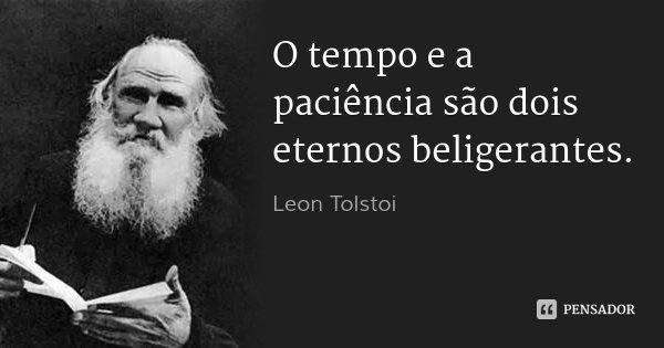 O tempo e a paciência são dois eternos beligerantes.... Frase de Leon Tolstoi.