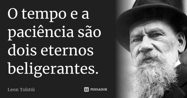 O tempo e a paciência são dois eternos beligerantes.... Frase de Léon Tolstoi.