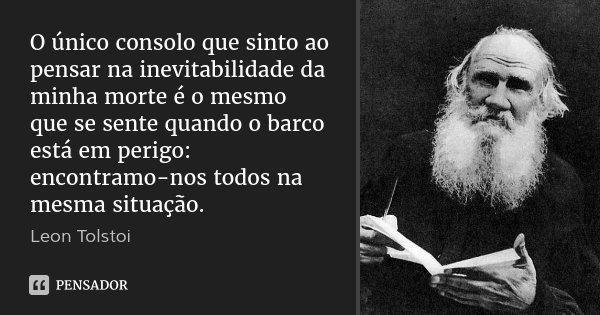 O único consolo que sinto ao pensar na inevitabilidade da minha morte é o mesmo que se sente quando o barco está em perigo: encontramo-nos todos na mesma situaç... Frase de Léon Tolstoi.