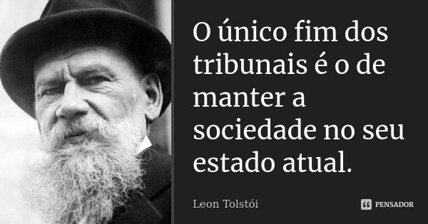 O único fim dos tribunais é o de manter a sociedade no seu estado atual.... Frase de Léon Tolstoi.