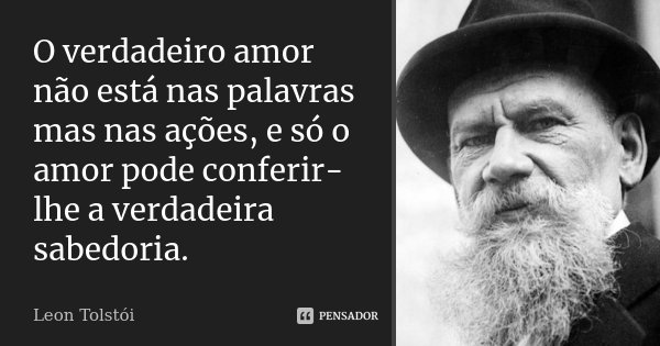 O verdadeiro amor não está nas palavras mas nas ações, e só o amor pode conferir-lhe a verdadeira sabedoria.... Frase de Leon Tolstoi.