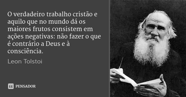 O verdadeiro trabalho cristão e aquilo que no mundo dá os maiores frutos consistem em ações negativas: não fazer o que é contrário a Deus e à consciência.... Frase de Léon Tolstoi.