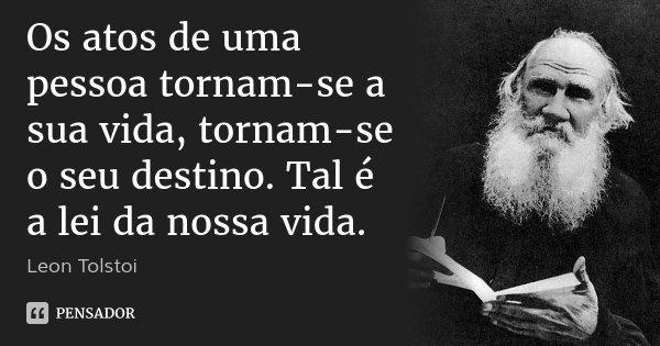 Os atos de uma pessoa tornam-se a sua vida, tornam-se o seu destino. Tal é a lei da nossa vida.... Frase de Leon Tolstoi.