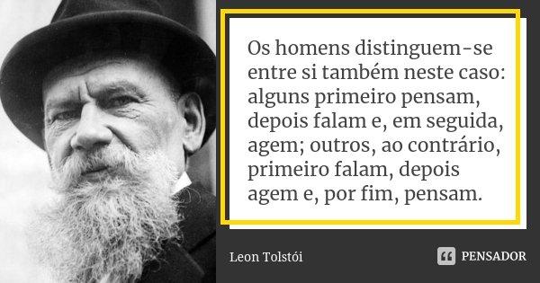 Os homens distinguem-se entre si também neste caso: alguns primeiro pensam, depois falam e, em seguida, agem; outros, ao contrário, primeiro falam, depois agem ... Frase de Léon Tolstoi.