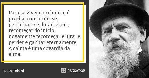 Para se viver com honra, é preciso consumir-se, perturbar-se, lutar, errar, recomeçar do início, novamente recomeçar e lutar e perder e ganhar eternamente. A ca... Frase de Leon Tolstoi.