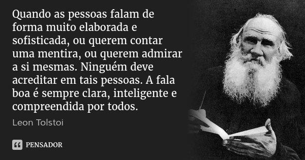 Quando as pessoas falam de forma muito elaborada e sofisticada, ou querem contar uma mentira, ou querem admirar a si mesmas. Ninguém deve acreditar em tais pess... Frase de Leon Tolstoi.