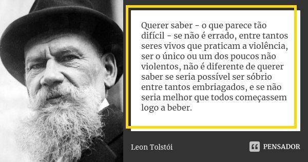 Querer saber - o que parece tão difícil - se não é errado, entre tantos seres vivos que praticam a violência, ser o único ou um dos poucos não violentos, não é ... Frase de Léon Tolstoi.