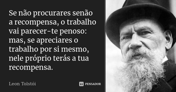 Se não procurares senão a recompensa, o trabalho vai parecer-te penoso: mas, se apreciares o trabalho por si mesmo, nele próprio terás a tua recompensa.... Frase de Leon Tolstoi.