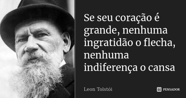 Se seu coração é grande, nenhuma ingratidão o flecha, nenhuma indiferença o cansa... Frase de Leon Tolstoi.