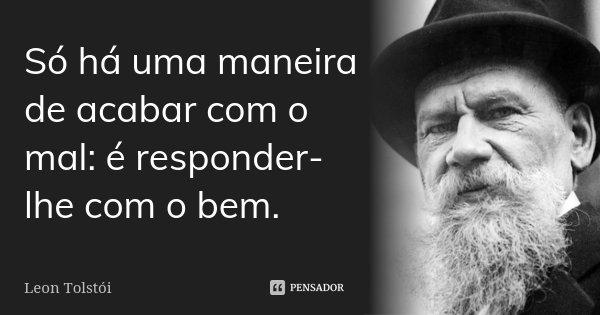 Só há uma maneira de acabar com o mal: é responder-lhe com o bem.... Frase de Leon Tolstoi.
