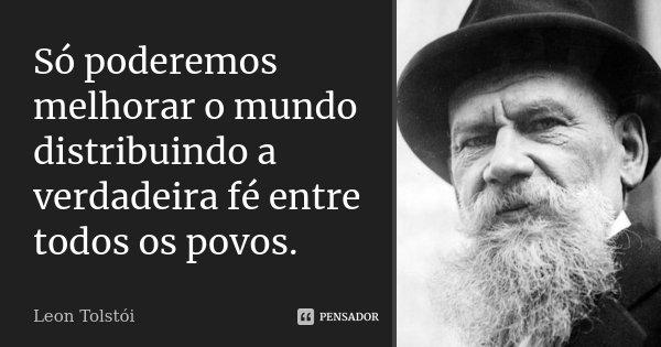 Só poderemos melhorar o mundo distribuindo a verdadeira fé entre todos os povos.... Frase de Leon Tolstoi.
