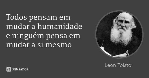 Todos pensam em mudar a humanidade e ninguém pensa em mudar a si mesmo... Frase de Leon Tolstoi.