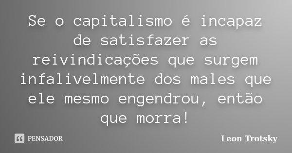 Se o capitalismo é incapaz de satisfazer as reivindicações que surgem infalivelmente dos males que ele mesmo engendrou, então que morra!... Frase de Leon Trotsky.