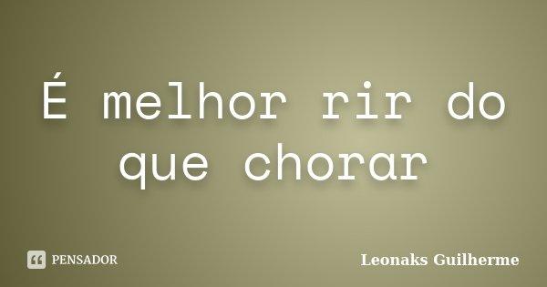 É melhor rir do que chorar... Frase de Leonaks Guilherme.