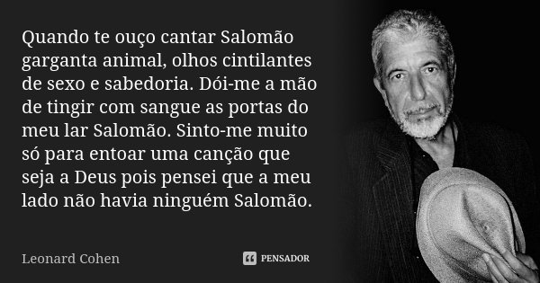 Quando te ouço cantar Salomão garganta animal, olhos cintilantes de sexo e sabedoria. Dói-me a mão de tingir com sangue as portas do meu lar Salomão. Sinto-me m... Frase de Leonard Cohen.