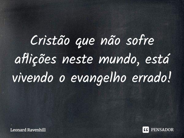 """""""Cristão que não sofre aflições neste mundo, está vivendo o evangelho errado!""""... Frase de Leonard Ravenhill."""