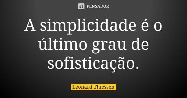 A simplicidade é o último grau de sofisticação.... Frase de Leonard Thiessen.