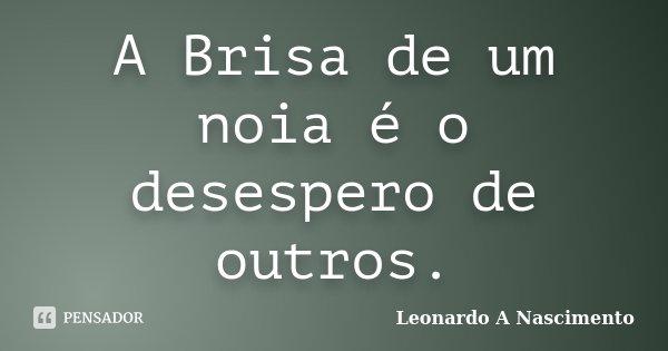 A Brisa de um noia é o desespero de outros.... Frase de Leonardo A Nascimento.