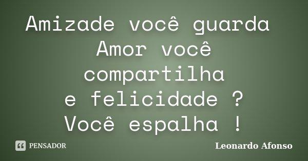 Amizade você guarda Amor você compartilha e felicidade ? Você espalha !... Frase de Leonardo Afonso.
