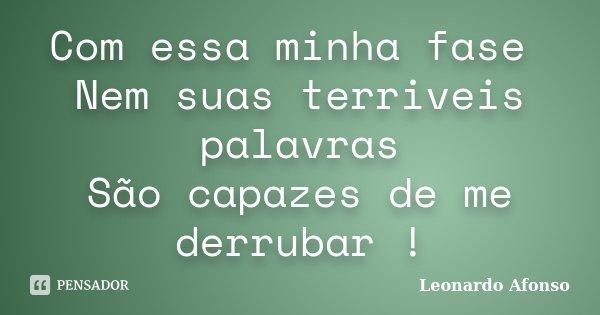 Com essa minha fase Nem suas terriveis palavras São capazes de me derrubar !... Frase de Leonardo Afonso.